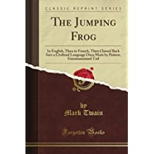 The Jumping Frog: In English, Then in French, Then Clawed Back Into a Civilized Language Once More by Patient, Unremunerated Toil (Classic Reprint)