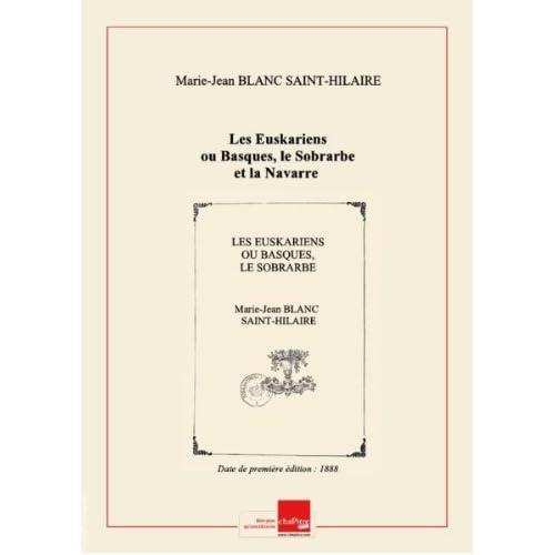 Les Euskariens ou Basques, le Sobrarbe et la Navarre : leur origine, leur langue et leur histoire / par Blanc Saint-Hilaire [Edition de 1888]