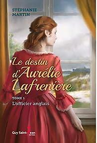 Le destin d'Aurélie Lafrenière, tome 1 : L'officier anglais par Stéphanie Martin