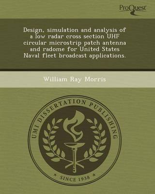 [Design, Simulation and Analysis of a Low Radar Cross Section UHF Circular Microstrip Patch Antenna and Radome for United States Naval Fleet Broadcast Applications.] (By: Michael Joseph Aspinwall) [published: September, 2011]