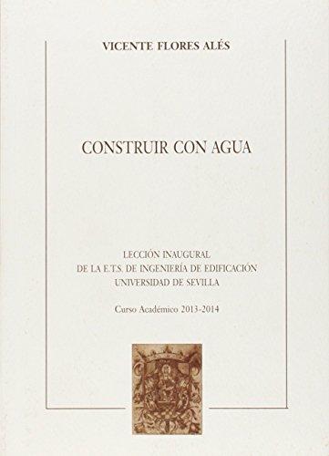 Construir con agua : lección Inaugural de la E.T.S. de Ingeniería de Edificación Universidad de Sevilla, curso académico 2013-2014 (Textos Institucionales, Band 61) (Universidad De Sevilla)