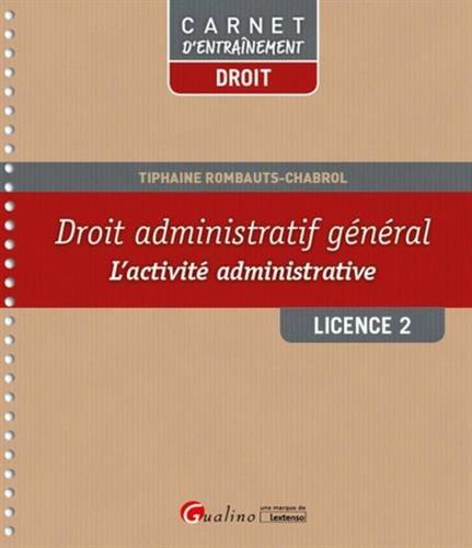 Droit administratif général : l'activité administrative : licence 2 / Tiphaine Rombauts-Chabrol.- Issy-les-Moulineaux : Gualino-Lextenso éditions , DL 2016, cop. 2016