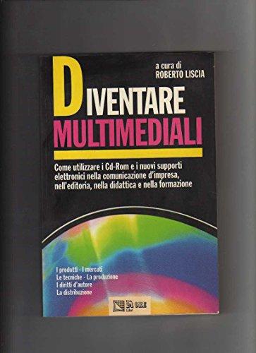 Diventare multimediali : come utilizzare i CD-ROM e i nuovi supporti elettronici nella comunicazione d'impresa, nell'editoria, nella didattica e nella formazione