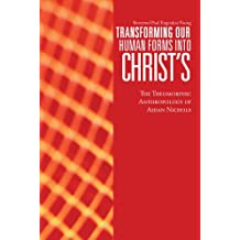 Transforming Our Human Forms into Christ's: The Theomorphic Anthropology of Aidan Nichols (English Edition)