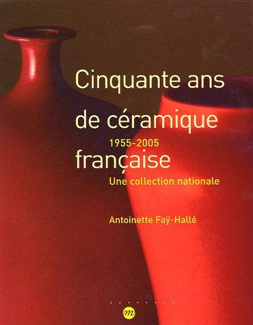Cinquante ans de céramique française : 1955-2005 une collection nationale