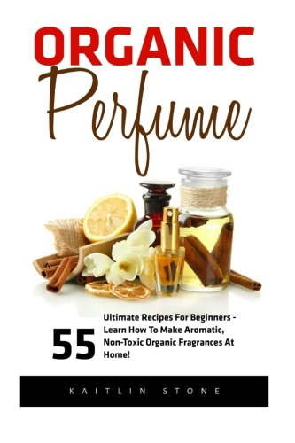 Organic Perfume: 55 Ultimate Recipes For Beginners - Learn How To Make Aromatic, Non-Toxic Organic Fragrances At Home! (Aromatherapy, Essential Oils, Homemade Perfume) por Kaitlin Stone