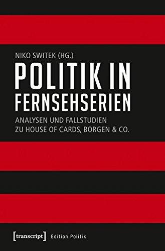 Politik in Fernsehserien: Analysen und Fallstudien zu House of Cards, Borgen & Co. (Edition Politik, Band 55)