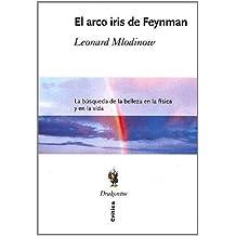 El Arco Iris De Feyman: LA Busqueda De LA Belleza En LA Fisica Y En LA Vida