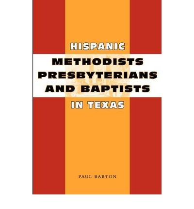 Hispanic Methodists, Presbyterians, and Baptists in Texas:[ HISPANIC METHODISTS, PRESBYTERIANS, AND BAPTISTS IN TEXAS: ] By Barton, Paul ( Author )May-01-2006 Paperback