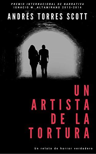 Un artista de la tortura: Premio de narrativa Ignacio M. Altamirano 2013/2014 por Andrés Torres Scott