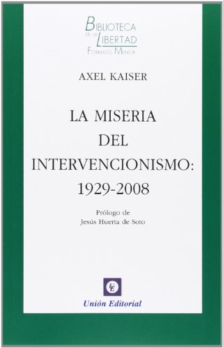 La miseria del intervencionismo : 1929-2008 por Axel Kaiser