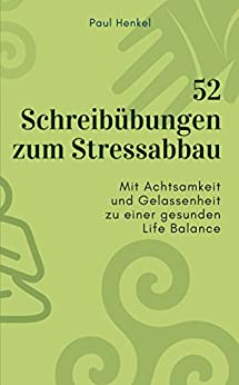 52 Schreibübungen zum Stressabbau: Mit Achtsamkeit und Gelassenheit zu einer gesunden Life Balance von [Henkel, Paul]