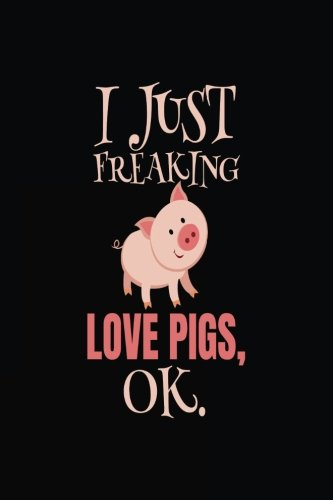 I Just Freaking Love Pigs, Ok.: Pig Lined Journal