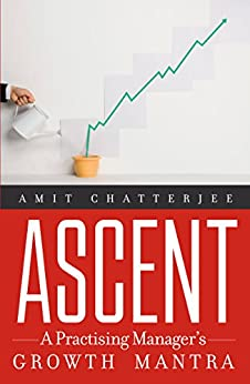 Ascent: A Practising Manager's Growth Mantra by [Chatterjee, Amit]