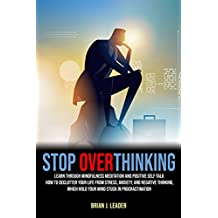 STOP OVERTHINKING: Learn, Through Mindfulness Meditation And Positive Self-Talk, How To Declutter Your Life From Stress, Anxiety, And Negative Thinking, ... Stuck In Procrastination (English Edition)