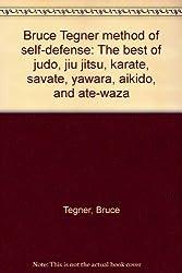 Bruce Tegner method of self-defense: The best of judo, jiu jitsu, karate, savate, yawara, aikido, and ate-waza