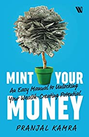 Mint Your Money: An Easy Manual to Unlocking Your Wealth-Creating Potential: An Easy Manual to Unlock Your Wea