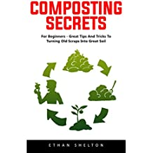 Composting Secrets: For Beginners - Great Tips And Tricks To Turning Old Scraps Into Great Soil! (English Edition)