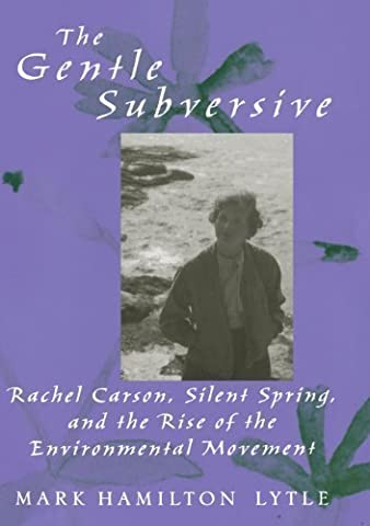 The Gentle Subversive: Rachel Carson, Silent Spring, and the Rise of the Environmental Movement (New Narratives in American History) by Lytle, Mark Hamilton [2007]