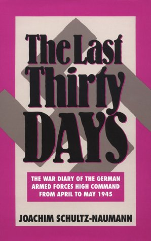 The Last Thirty Days: War Diary of the Wehrmacht (German Armed Forces) High Command from April to May 1945 - the Battle for Berlin - Reflections on the Events of