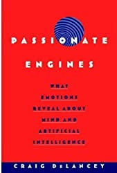 Passionate Engines: What Emotions Reveal about the Mind and Artificial Intelligence by Craig DeLancey (2004-12-30)