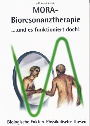 Mora Bioresonanztherapie. und es funktioniert doch: Biologische Fakten physikalische Thesen