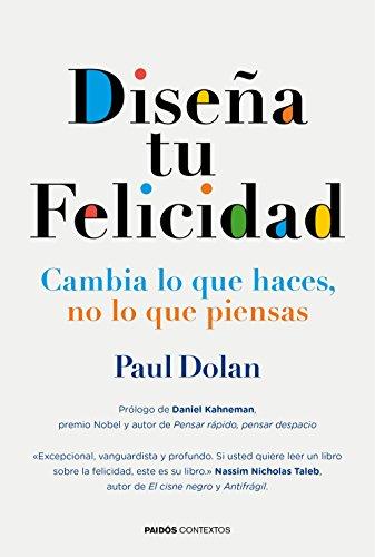 Diseña tu felicidad: Cambia lo que haces, no lo que piensas (Contextos) por Paul Dolan