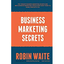 Business Marketing Secrets: The 7 Biggest Business Marketing Secrets and Why Expensive Marketing Consultants DON'T want to Share Them With You