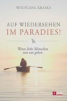 Auf Wiedersehen im Paradies!: Wenn liebe Menschen von uns gehen