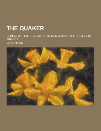 The Quaker; Being a Series of Sermons by Members of the Society of Friends