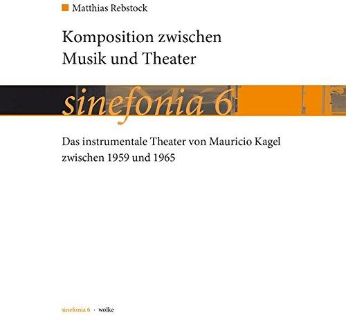 Komposition zwischen Musik und Theater: Das instrumentale Theater von Mauricio Kagel zwischen 1959 und 1965 (sinefonia)