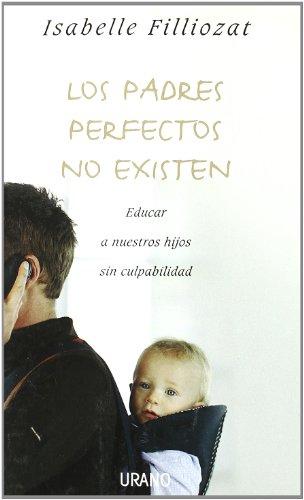 Los Padres Perfectos No Existen: Educar A Nuestros Hijos Sin Culpabilidad