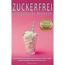 Zuckerfrei Zuckersucht beenden und zuckerfrei leben und ernähern zuckerfreie Ernährung zuckerfreies Kochbuch inklusive Zuckerfreie Rezepte, Abnehmen für ... gemacht ohne Diät und Sport (German Edition)