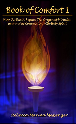 Book of Comfort 1: How the Earth Began, The Origin of Miracles, and a New Connection with Holy Spirit (Book of Comfort, The Messenger Series) (English Edition)
