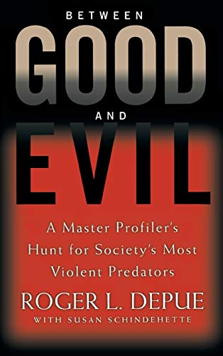 Between Good and Evil: A Master Profiler's Hunt for Society's Most Violent Predators: Hunting Society's Most Violent Predators -