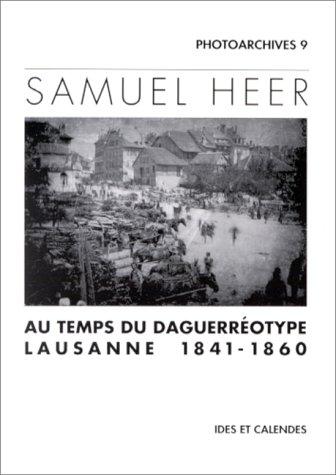Samuel Heer: Au Temps Du Daguerreotype: Lausanne 1841-1860 (Photoarchives) par Samuel Heer