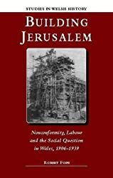 Building Jerusalem: Nonconformity, Labour and the Social Question in Wales, 1906-39 (Studies in Welsh History)