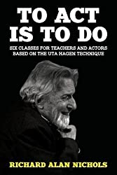 To ACT Is to Do: Six Classes for Teachers and Actors Based on the Uta Hagen Technique