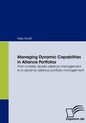 Managing Dynamic Capabilities in Alliance Portfolios: From a static dyadic alliance management to a dynamic alliance portfolio management (German Edition) by Felix Arndt (2008-06-01)