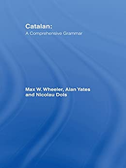 Catalan: A Comprehensive Grammar (Routledge Comprehensive Grammars) by [Wheeler, Max, Yates, Alan, Dols, Nicolau]