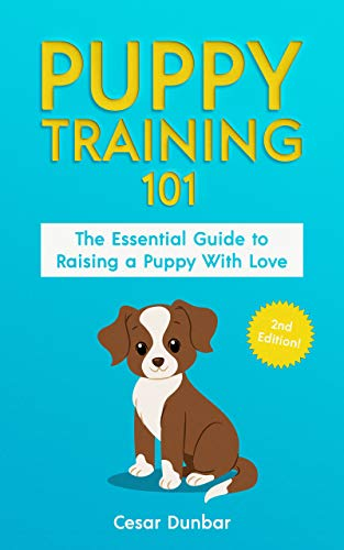 Puppy Training 101: The Essential Guide to Raising a Puppy With Love. Train Your Puppy and Raise the Perfect Dog  Through Potty Training, Housebreaking, ... (Dog Books Book 1) (English Edition)