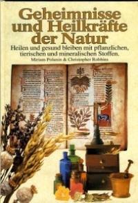 Geheimnisse und Heilkräfte der Natur. Heilen und gesund bleiben mit pflanzlichen, tierischen und mineralischen Stoffen