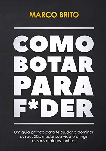 Como Botar Para F*der: Um guia prática para te ajudar a dominar os seus 20s, mudar a sua vida e atingir os seus maiores sonhos. (Portuguese Edition)