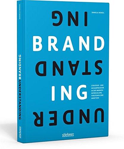 Understanding Branding: Strategie- und Designprozesse verstehen und anwenden