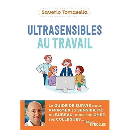 Ultrasensibles au travail: Le guide de survie pour affirmer sa sensibilité au bureau, avec son chef, ses collègues