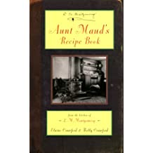 Aunt Maud's Recipe Book: From the Kitchen of L.M. Montgomery