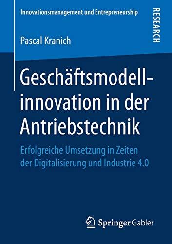 Geschäftsmodellinnovation in der Antriebstechnik: Erfolgreiche Umsetzung in Zeiten der Digitalisierung und Industrie 4.0 (Innovationsmanagement und Entrepreneurship)