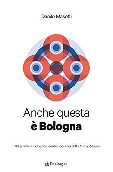 Anche questa è Bologna: 100 profili di bolognesi contemporanei dalla A alla Zdaura di [Masotti, Danilo]