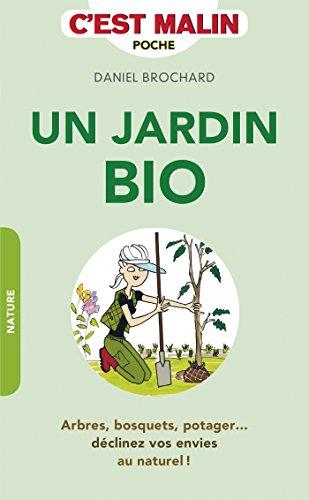 Un jardin bio, c'est malin: Arbres, bosquets, potager... déclinez vos envies au naturel !