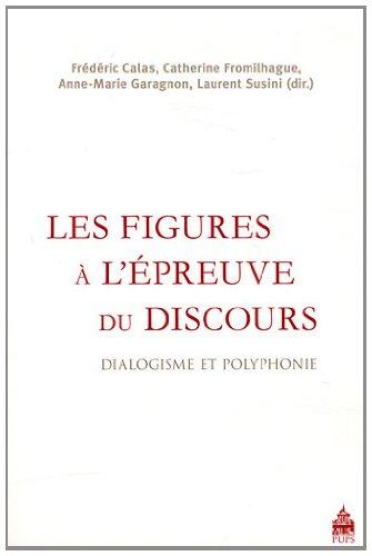 Les figures à l'épreuve du discours : Dialogisme et polyphonie par Frédéric Calas, Catherine Fromilhague, Anne-Marie Garagnon, Laurent Susini